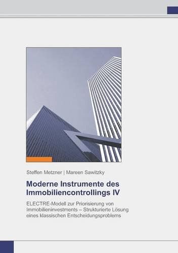 Moderne Instrumente des Immobiliencontrollings IV: ELECTRE-Modell zur Priorisierung von Immobilieninvestments – Strukturierte Lösung eines klassischen Entscheidungsproblems