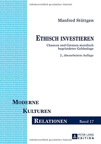 Ethisch investieren: Chancen und Grenzen moralisch begründeter Geldanlage. 2., überarbeitete Auflage (Moderne – Kulturen – Relationen, Band 17)