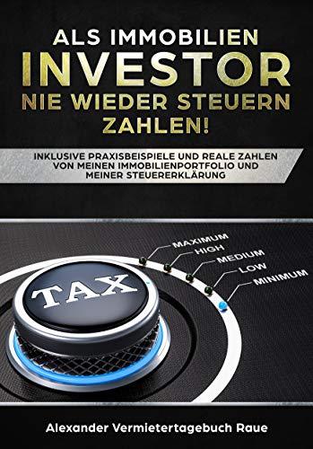 Als Immobilien-Investor nie wieder Steuern zahlen: Inklusive Praxisbeispiele und reale Zahlen von meinen Immobilien und meiner Steuererklärung
