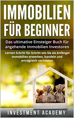 Immobilien für Beginner: Das ultimative Einsteiger Buch für angehende Immobilien Investoren – Lernen Schritt für Schritt wie Sie als Anfänger Immobilien erwerben, handeln und ertragreich vermieten