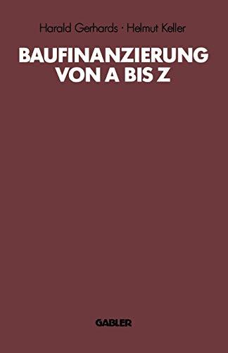 Baufinanzierung von A bis Z: Alles über Bauen, Kaufen, Finanzieren, Mieten, Verpachten, Versichern, Verwerten und Versteigern von Immobilien