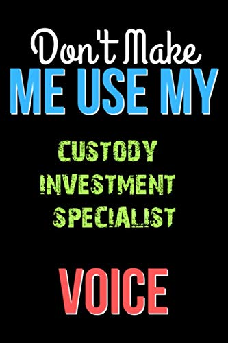 Don't Make Me Use My CUSTODY INVESTMENT SPECIALIST Voice - Funny CUSTODY INVESTMENT SPECIALIST Notebook Journal And Diary Gift: Lined Notebook / Journal Gift, 120 Pages, 6x9, Soft Cover, Matte Finish