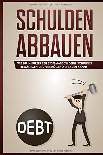 Schulden abbauen:: Wie du in kurzer Zeit systematisch deine Schulden bewältigen und Vermögen aufbauen kannst
