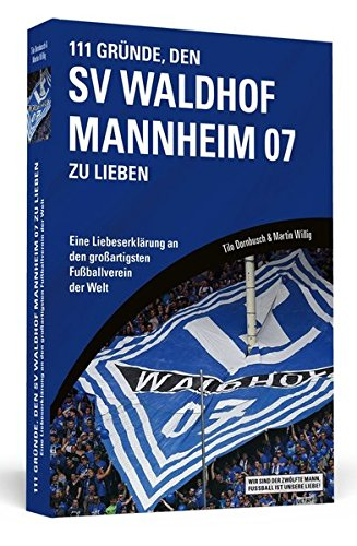 111 Gründe, den SV Waldhof Mannheim zu lieben: Eine Liebeserklärung an den großartigsten Fußballverein der Welt